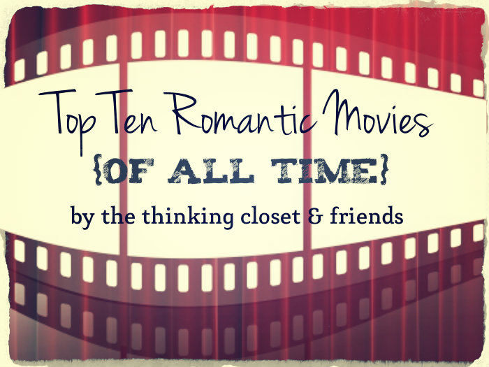 The Top Ten Most Romantic Movies of All Time...compiled by The Thinking Closet & Friends!